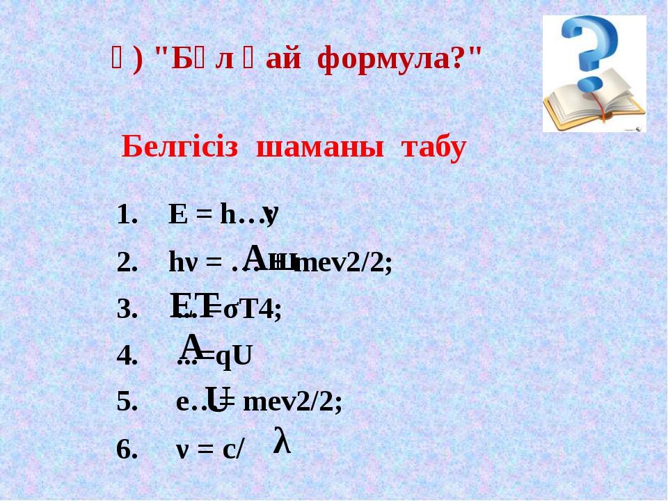 "1. E = h…; 2. hν = … + mev2/2; 3. ... =σТ4; ...=qU e…= mev2/2; ν = с/ ә) ""Б..."