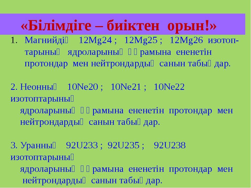 «Білімдіге – биіктен орын!» Магнийдің 12Мg24 ; 12Мg25 ; 12Мg26 изотоп- тарын...