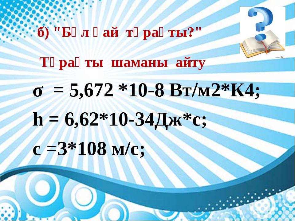 """σ = 5,672 *10-8 Вт/м2*К4; h = 6,62*10-34Дж*с; с =3*108 м/с; б) """"Бұл қай тұрақ..."""