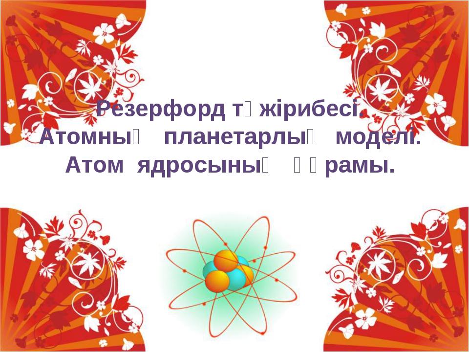 Резерфорд тәжірибесі. Атомның планетарлық моделі. Атом ядросының құрамы.