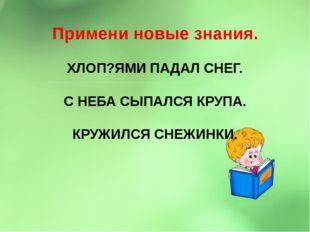 Примени новые знания. ХЛОП?ЯМИ ПАДАЛ СНЕГ. С НЕБА СЫПАЛСЯ КРУПА. КРУЖИЛСЯ СН