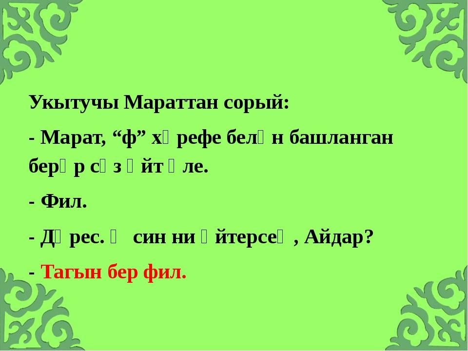 """Укытучы Мараттан сорый: - Марат, """"ф"""" хәрефе белән башланган берәр сүз әйт әл..."""