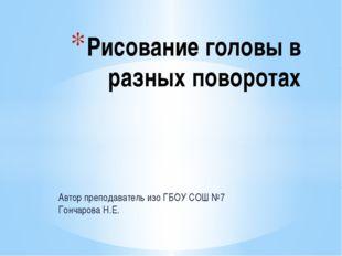Автор преподаватель изо ГБОУ СОШ №7 Гончарова Н.Е. Рисование головы в разных