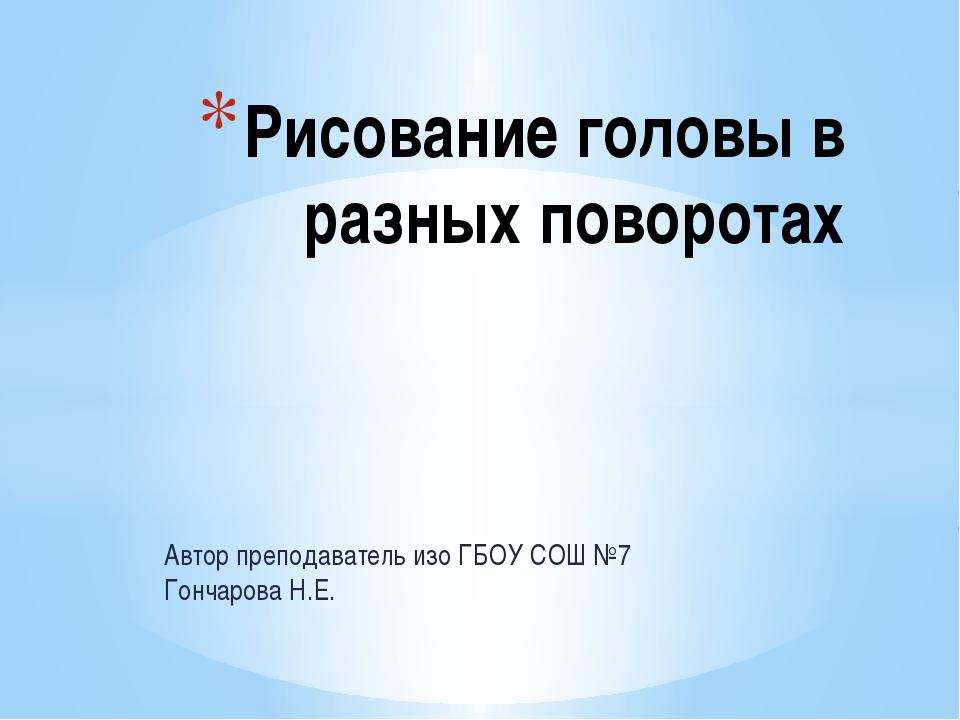 Автор преподаватель изо ГБОУ СОШ №7 Гончарова Н.Е. Рисование головы в разных...