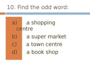 10. Find the odd word: a shopping centre a super market a town centre a book