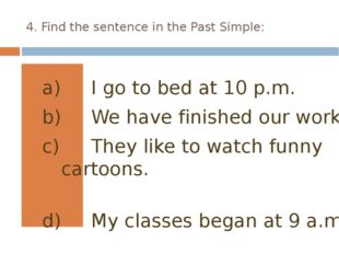 4. Find the sentence in the Past Simple: I go to bed at 10 p.m. We have finis