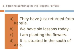 5. Find the sentence in the Present Perfect: They have just returned from Kar