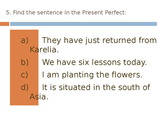 5. Find the sentence in the Present Perfect: They have just returned from Kar...