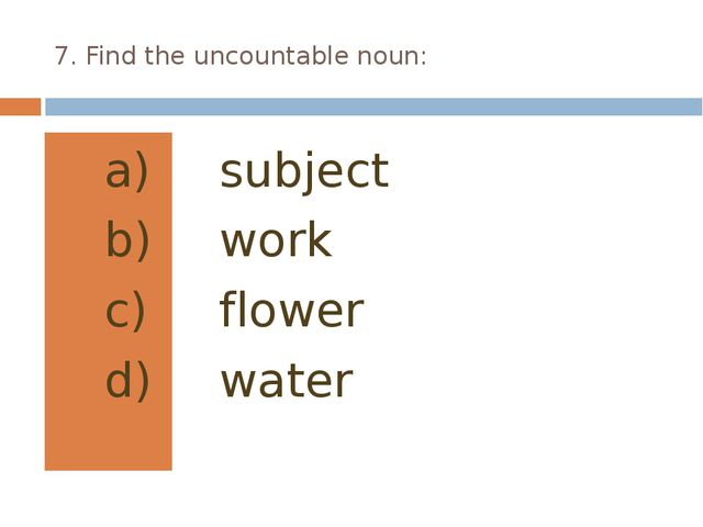 7. Find the uncountable noun: subject work flower water
