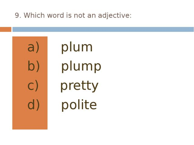 9. Which word is not an adjective: plum plump pretty polite