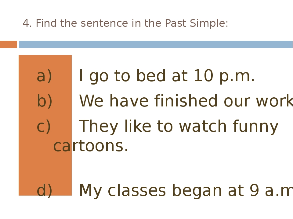 4. Find the sentence in the Past Simple: I go to bed at 10 p.m. We have finis...