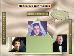 Маша Троекурова Владимир Дубровский Князь Верейский Кого выбрать? Любовный тр