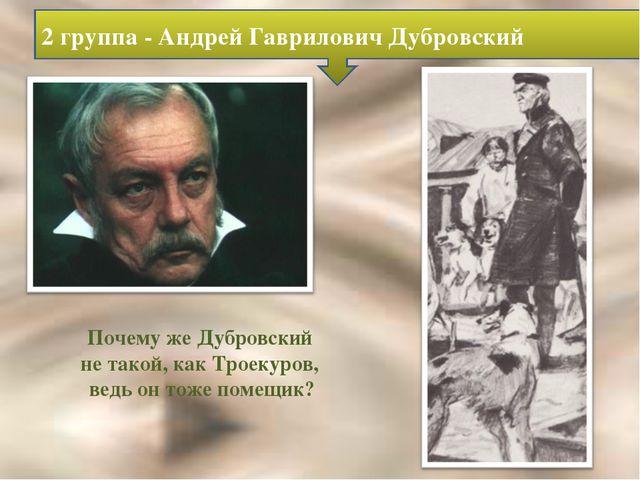 Почему же Дубровский не такой, как Троекуров, ведь он тоже помещик? 2 группа...
