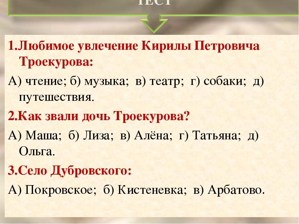 1.Любимое увлечение Кирилы Петровича Троекурова: А) чтение; б) музыка; в) теа...