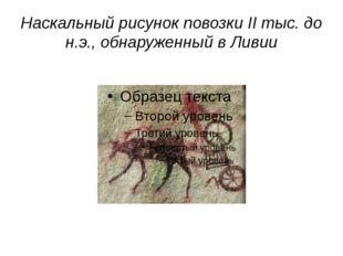 Наскальный рисунок повозки II тыс. до н.э., обнаруженный в Ливии http://www.i