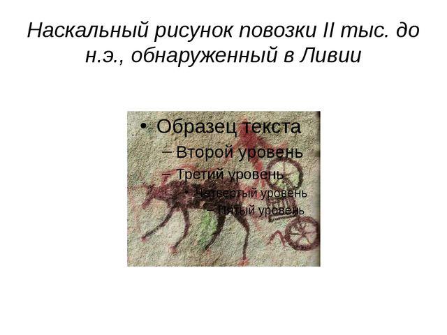 Наскальный рисунок повозки II тыс. до н.э., обнаруженный в Ливии http://www.i...