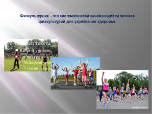 Физкультурник – это систематически занимающийся человек физкультурой для укре