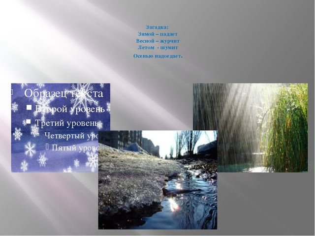 Загадка: Зимой – падает Весной – журчит Летом - шумит Осенью надоедает.