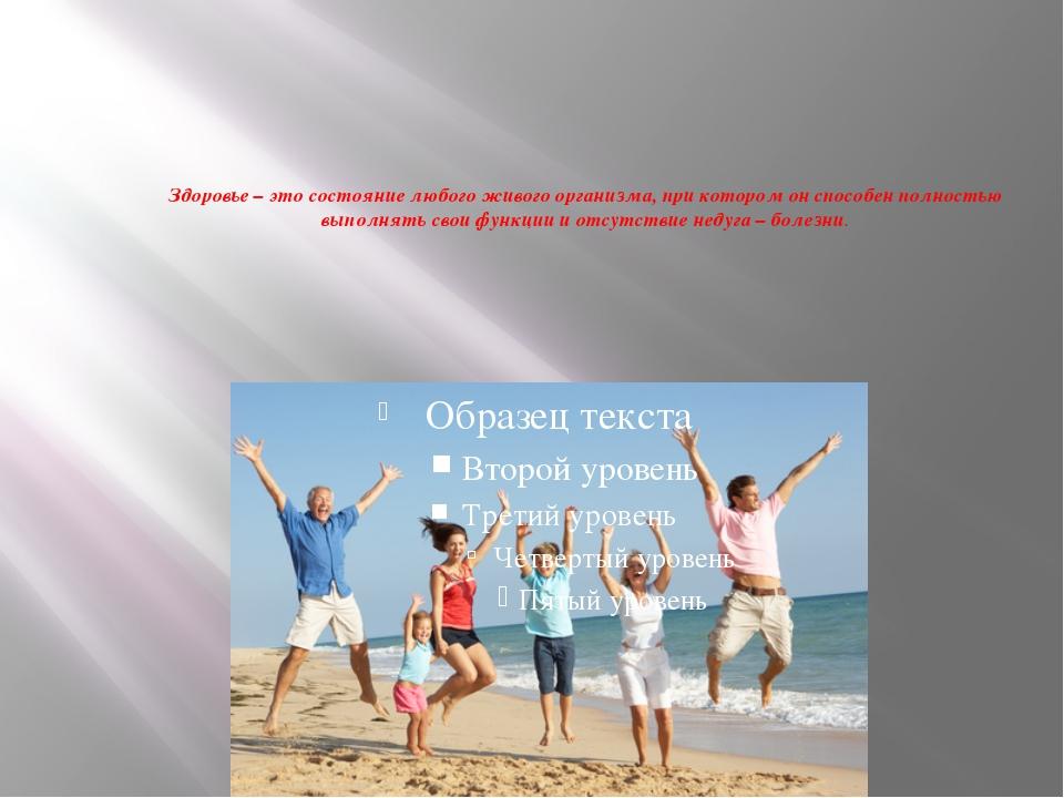 Здоровье – это состояние любого живого организма, при котором он способен пол...