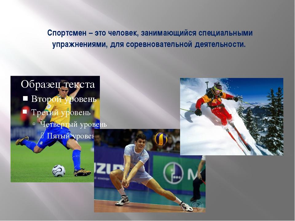 Спортсмен – это человек, занимающийся специальными упражнениями, для соревнов...