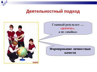 Деятельностный подход Главный результат- … «деятель», а не «знайка» Формирова