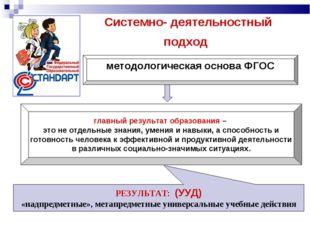 Системно- деятельностный подход методологическая основа ФГОС главный результа