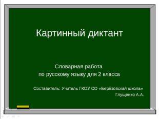 Картинный диктант Словарная работа по русскому языку для 2 класса Составитель