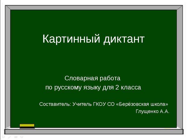 Картинный диктант Словарная работа по русскому языку для 2 класса Составитель...