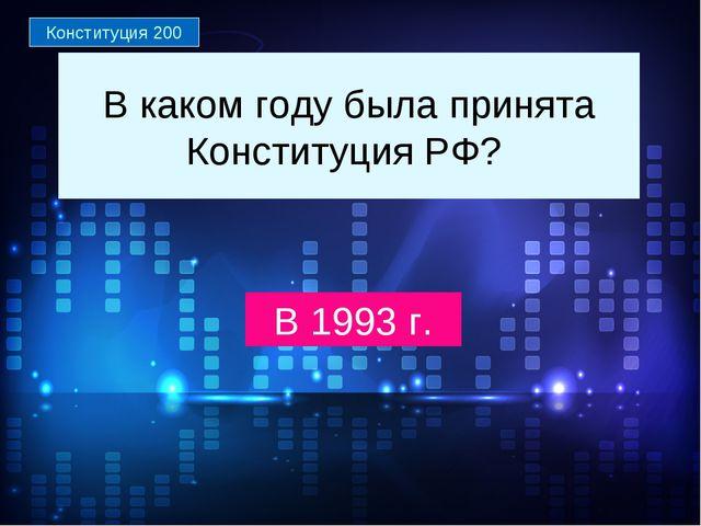 В каком году была принята Конституция РФ? В 1993 г. Конституция 200