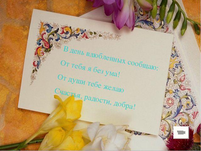 В день влюбленных сообщаю: От тебя я без ума! От души тебе желаю Счастья, рад...