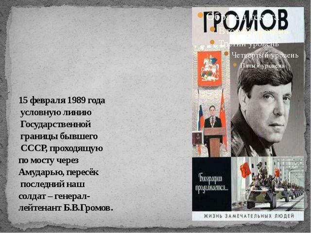 15 февраля 1989 года условную линию Государственной границы бывшего СССР, пр...