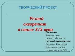 ТВОРЧЕСКИЙ ПРОЕКТ Выполнил: Брындин Иван, ученик 11 «Г» класса Научный руково