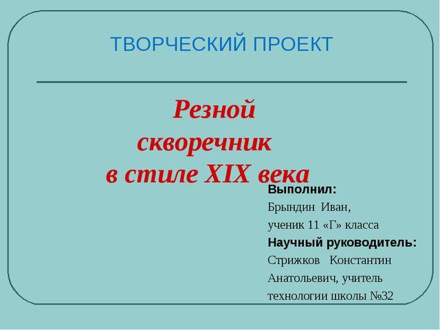 ТВОРЧЕСКИЙ ПРОЕКТ Выполнил: Брындин Иван, ученик 11 «Г» класса Научный руково...
