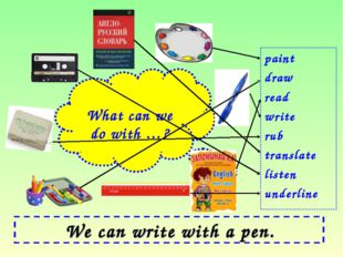 We can write with a pen. paint draw read write rub translate listen underline