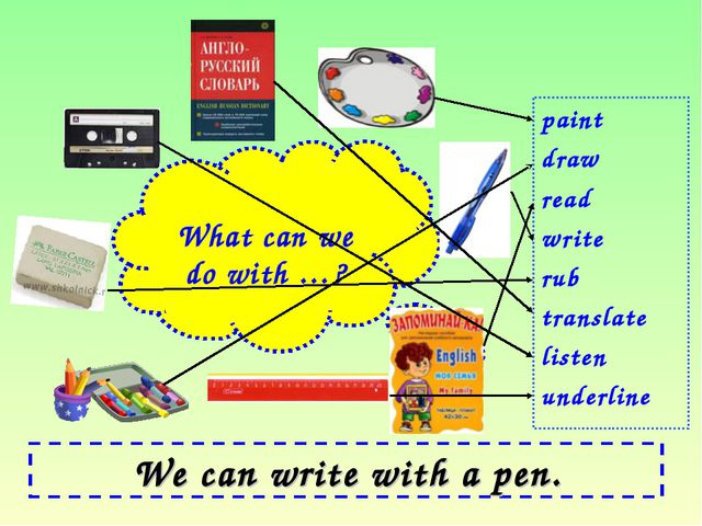 We can write with a pen. paint draw read write rub translate listen underline...