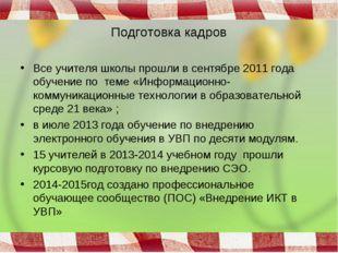 Подготовка кадров Все учителя школы прошли в сентябре 2011 года обучение по т