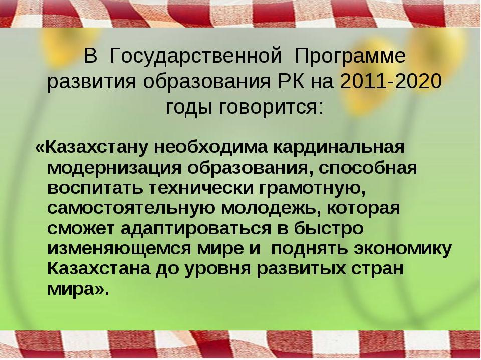В Государственной Программе развития образования РК на 2011-2020 годы говорит...