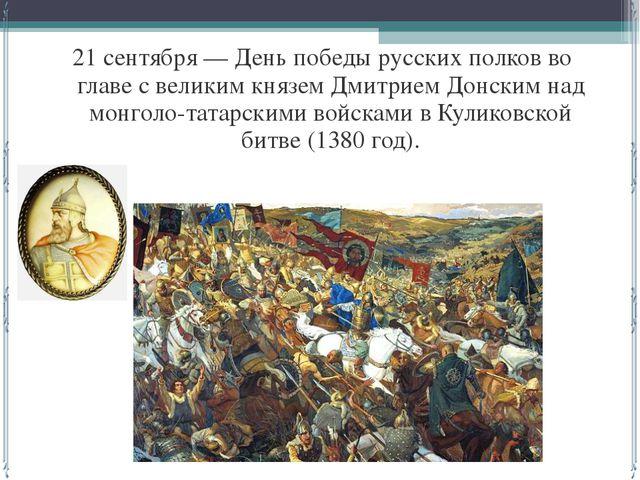 21 сентября — День победы русских полков во главе с великим князем Дмитрием...
