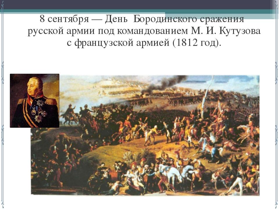 8 сентября — День Бородинского сражения русской армии под командованием М. И...