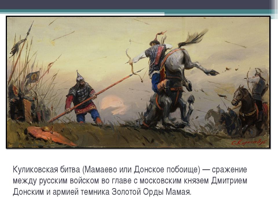 Куликовская битва (Мамаево или Донское побоище) — сражение между русским войс...