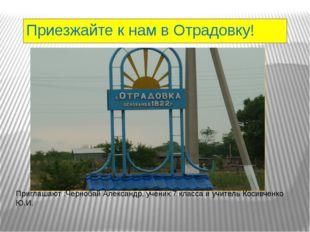 Приезжайте к нам в Отрадовку! Приглашают :Чернобай Александр, ученик 7 класса