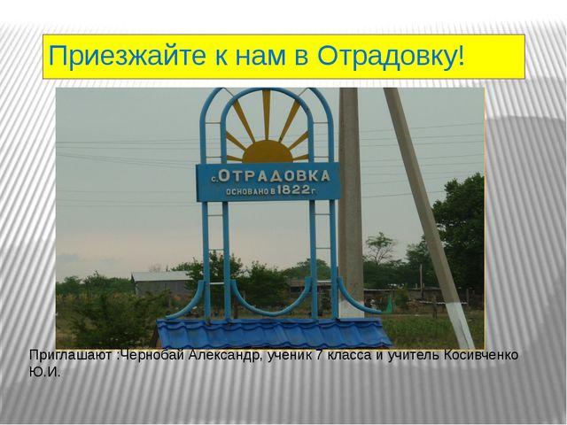 Приезжайте к нам в Отрадовку! Приглашают :Чернобай Александр, ученик 7 класса...