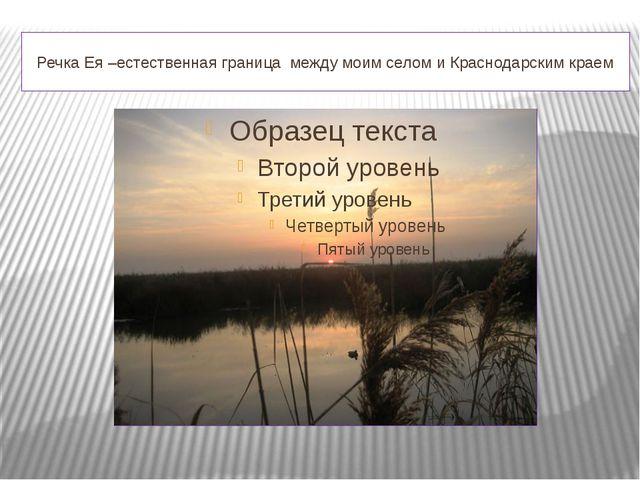 Речка Ея –естественная граница между моим селом и Краснодарским краем