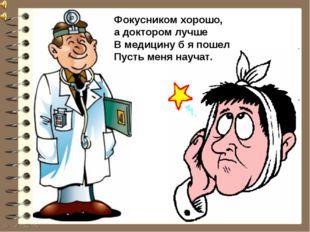 Фокусником хорошо, а доктором лучше В медицину б я пошел Пусть меня научат.