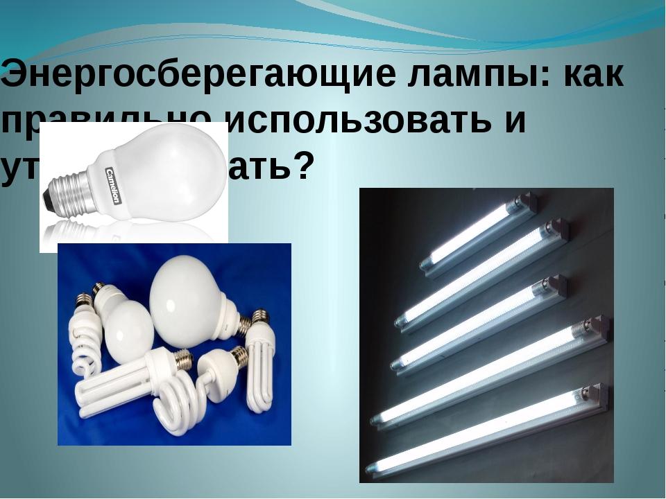 Энергосберегающие лампы: как правильно использовать и утилизировать?