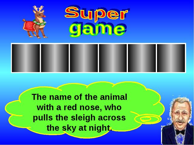 The name of the animal with a red nose, who pulls the sleigh across the sky a...