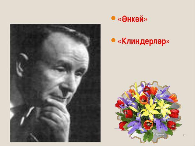 * Сибгат Хәким «Әнкәй» «Клиндерләр»