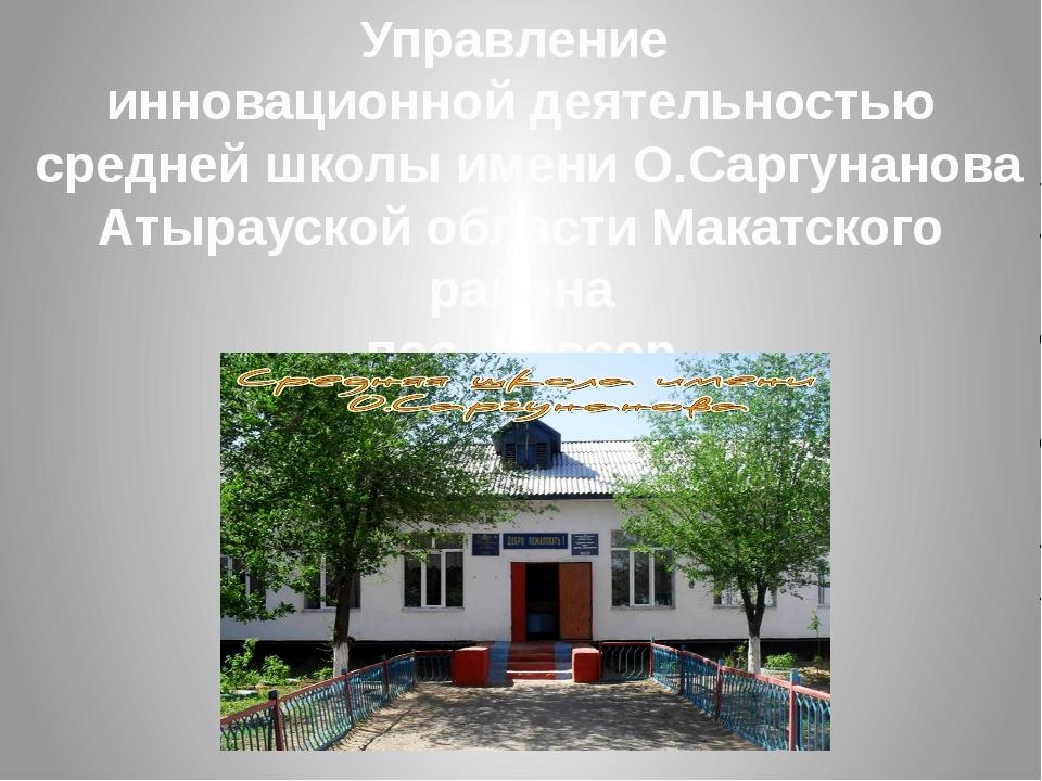 Управление инновационной деятельностью средней школы имени О.Саргунанова Атыр...