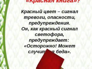 Почему книгу назвали именно «Красная книга»? Красный цвет – сигнал тревоги, о