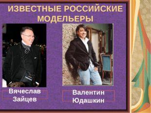 ИЗВЕСТНЫЕ РОССИЙСКИЕ МОДЕЛЬЕРЫ Вячеслав Зайцев Валентин Юдашкин